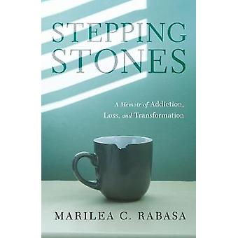 Stepping Stones - A Memoir of Addiction - Loss - and Transformation by