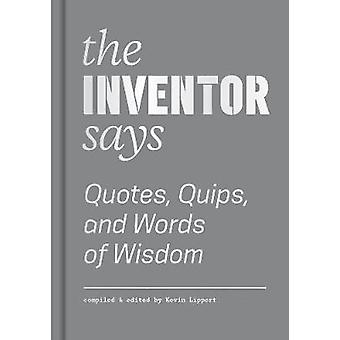 Inventor Says - Quotes - Quips and Words of Wisdom by Kevin Lippert -