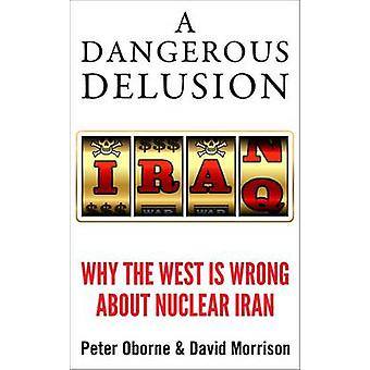 A Dangerous Delusion - Why the West is Wrong About Nuclear Iran by Pet