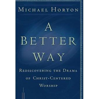 A Better Way - Rediscovering the Drama of God-centered Worship by Mich