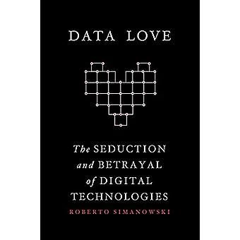Data Love - The Seduction and Betrayal of Digital Technologies by Data
