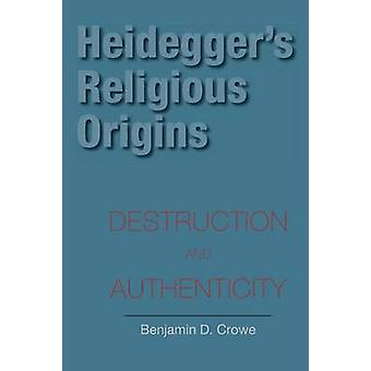 Heideggers Religious Origins Destruction and Authenticity by Crowe & Benjamin D.