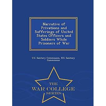 Narrative of Privations and Sufferings of United States Officers and Soldiers While Prisoners of War  War College Series by Commission & U.S. Sanitary
