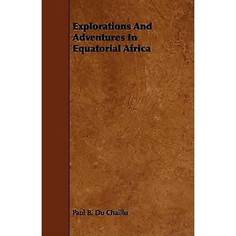 Explorations And Adventures In Equatorial Africa by Chaillu & Paul B. Du