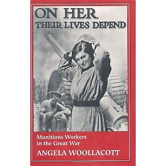On Her Their Lives Depend - Munitions Workers in the Great War by Ange