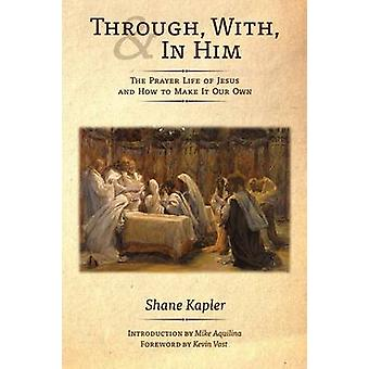 Through With and In Him The Prayer Life of Jesus and How to Make It Our Own by Kapler & Shane