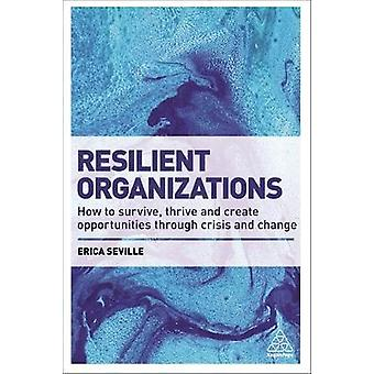 Resilient Organizations How to Survive Thrive and Create Opportunities Through Crisis and Change by Seville & Erica