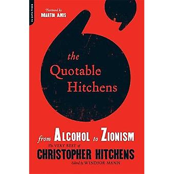 The Quotable Hitchens From Alcohol to ZionismThe Very Best of Christopher Hitchens von Windsor Mann & Foreword von Martin Amis