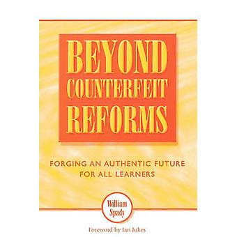 Beyond Counterfeit Reform Forging an Authentic Future for All Learners by Spady & William G.
