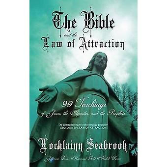 The Bible and the Law of Attraction 99 Teachings of Jesus the Apostles and the Prophets by Seabrook & Lochlainn