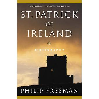 St. Patrick of Ireland A Biography by Freeman & Philip