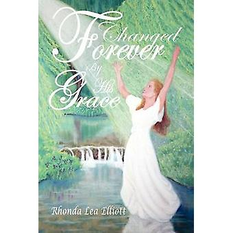 Changed Forever by His Grace by Elliott & Rhonda Lea