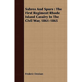 Sabres and Spurs The First Regiment Rhode Island Cavalry in the Civil War 18611865 by Denison & Frederic
