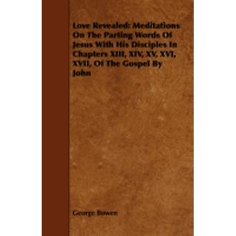 Love Revealed Meditations on the Parting Words of Jesus with His Disciples in Chapters XIII XIV XV XVI XVII of the Gospel by Jo by Bowen & George
