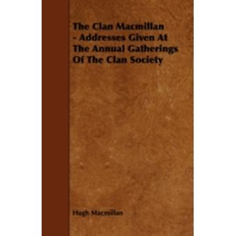 The Clan MacMillan  Addresses Given at the Annual Gatherings of the Clan Society by MacMillan & Hugh