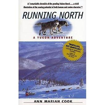 Running North A Yukon Adventure by Cook & Ann Mariah