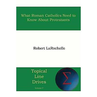 What Roman Catholics Need to Know about Protestants by Larochelle & Robert R.