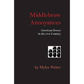 Middlebrow Annoyances American Drama in the 21st Century by Weber & Myles