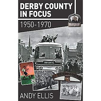 Derby County in Focus - 1950-1970 by Andy Ellis - 9781780915937 Book