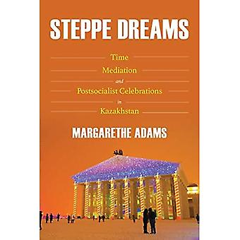 Steppe Dreams: Time, Mediation, and Postsocialist� Celebrations in Kazakhstan (Central Eurasia in Context)