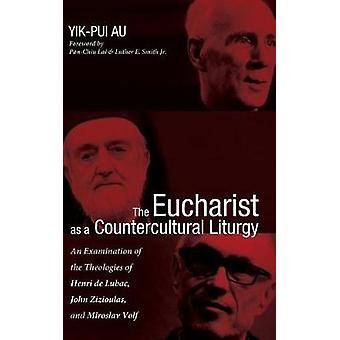 The Eucharist as a Countercultural Liturgy by Yik-Pui Au - 9781498279