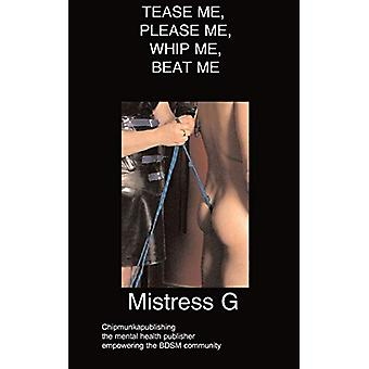 Tease ME - Please ME - Whip ME - Beat ME by Mistress G - 978184747683