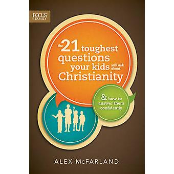 The 21 Toughest Questions Your Kids Will Ask about Christianity - & Ho