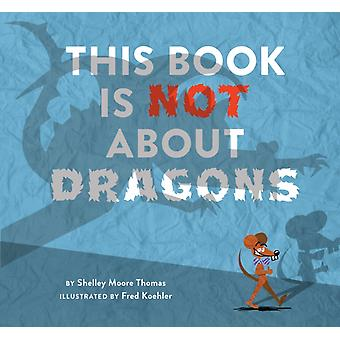 This Book Is Not About Dragons by Shelley Moore Thomas & Illustrated by Fred Koehler