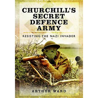 Churchills Secret Defence Army Resisting the Nazi Invader by Arthur Ward