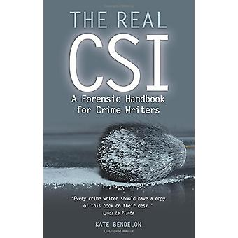 The Real CSI - A Forensics Handbook for Crime Writers by Kate Bendelow