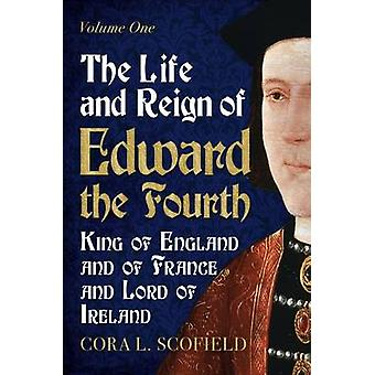 The Life and Reign of Edward the Fourth - King of England and France a