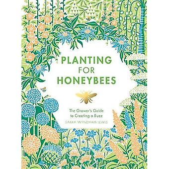 Planting for Honeybees - The grower's guide to creating a buzz by Sara