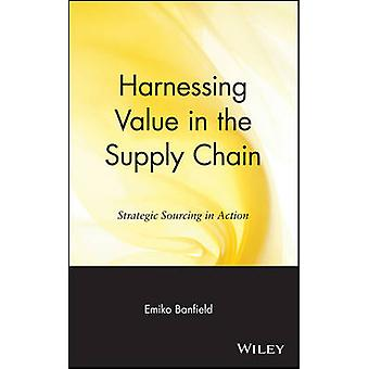 Harnessing Value in the Supply Chain Strategic Sourcing in Action by Banfield & Emiko
