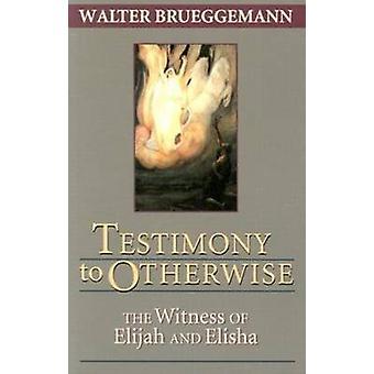 Testimony to Otherwise The Witness of Elijah and Elisha by Brueggemann & Walter
