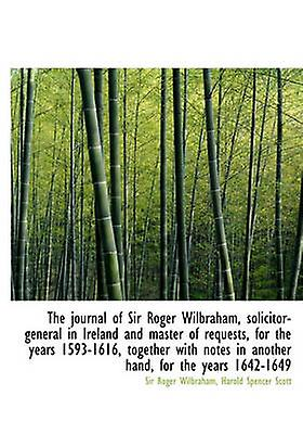 The journal of Sir Roger Wilbraham solicitorgeneral in Ireland and master of requests for the yea by Wilbraham & Sir Roger