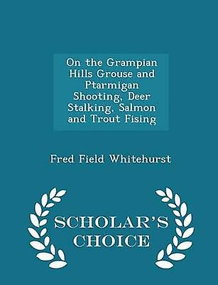 On the Grampian Hills Grouse and Ptarmigan Shooting Deer Stalking Salmon and Trout Fising  Scholars Choice Edition by Whitehurst & Fred Field