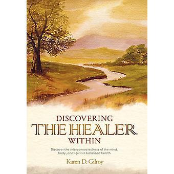 Entdeckung des Heilers innerhalb entdecken die Verbundenheit von Körper-Geist und Seele in ausgewogene Gesundheit von Gilroy & Karen D.