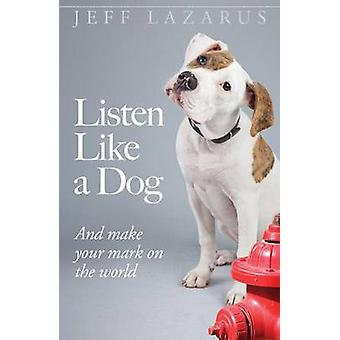 Listen Like a Dog - And Make Your Mark on the World by Jeff Lazarus -
