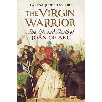 The Virgin Warrior - The Life and Death of Joan of Arc by Larissa Juli