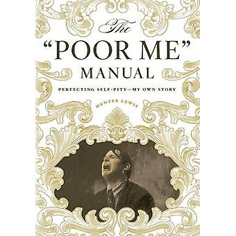 The Poor Me Manual - Perfecting Self Pity-My Own Story by Hunter Lewis