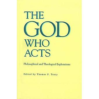 The God Who Acts Philosophical and Theological Explorations by Tracy & Thomas F.