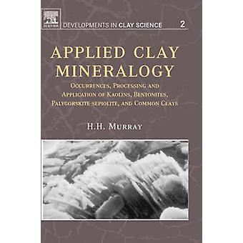 Applied Clay Mineralogy Occurrences Processing and Applications of Kaolins Bentonites Palygorskitesepiolite and Common Clays by Murray & Haydn H.