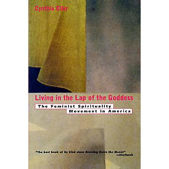 Living in the Lap of Goddess The Feminist Spirituality Movement in America by Eller & Cynthia
