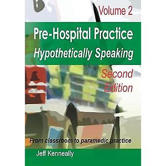 Prehospital Practice Hypothetically Speaking Volume 2 Second edition by kenneally & Jeff