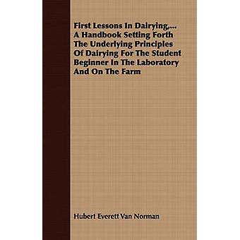 First Lessons in Dairying ...a Handbook Setting Forth the Underlying Principles of Dairying for the Student Beginner in the Laboratory and on the Far by Van Norman & Hubert Everett