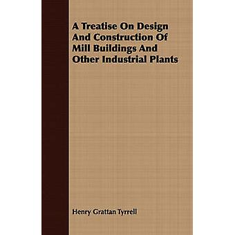 A Treatise On Design And Construction Of Mill Buildings And Other Industrial Plants by Tyrrell & Henry Grattan