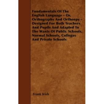 Fundamentals Of The English Language  Or Orthography And Orthoepy  Designed For Both Teachers And Pupils And Adapted To The Wants Of Public Schools Normal Schools Colleges And Private Schools by Irish & Frank