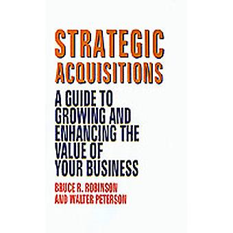Strategic Acquisitions A Guide to Growing and Enhancing the Value of Your Business by Robinson & Bruce R.