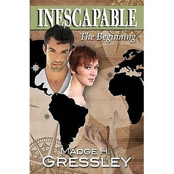 Inescapable  The Beginning by Gressley & Madge H.