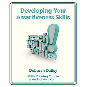 Developing Your Assertiveness Skills and Confidence in Your Communication to Achieve Success How to Build Your Confidence and Assertiveness to Handle by Dalley & Deborah